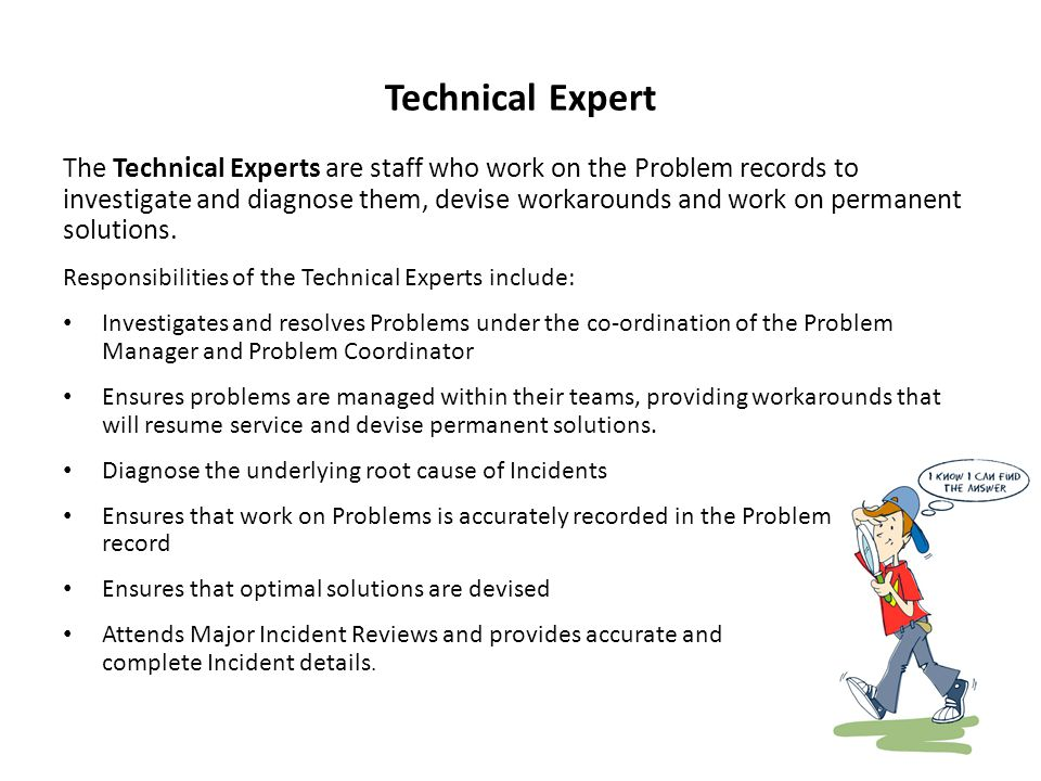 Technical Expert The Technical Experts are staff who work on the Problem records to investigate and diagnose them, devise workarounds and work on permanent solutions.