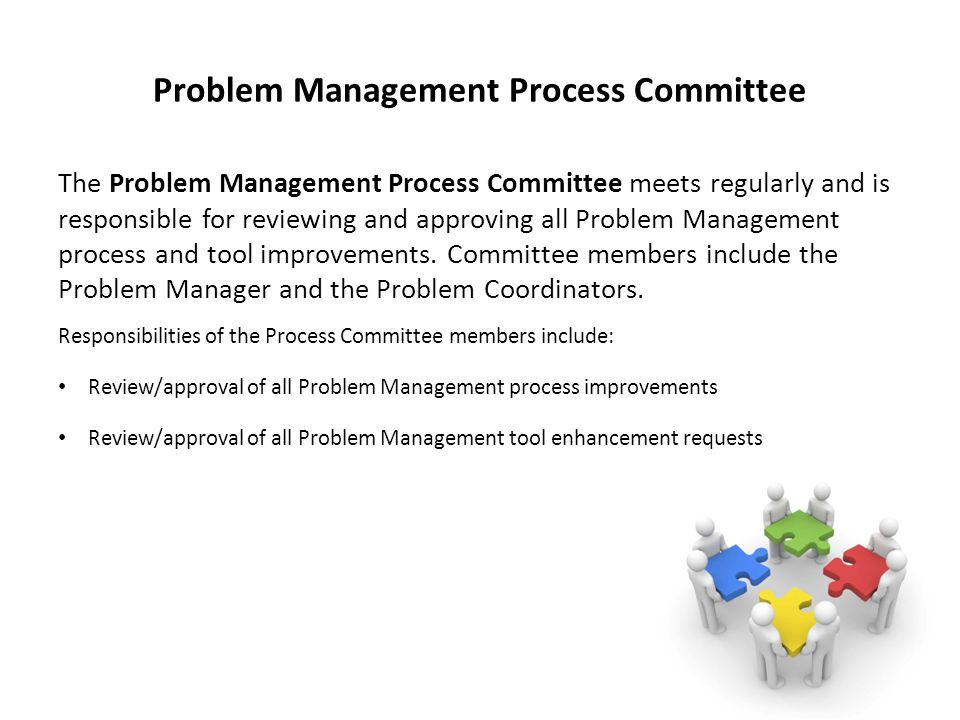 Problem Management Process Committee The Problem Management Process Committee meets regularly and is responsible for reviewing and approving all Problem Management process and tool improvements.