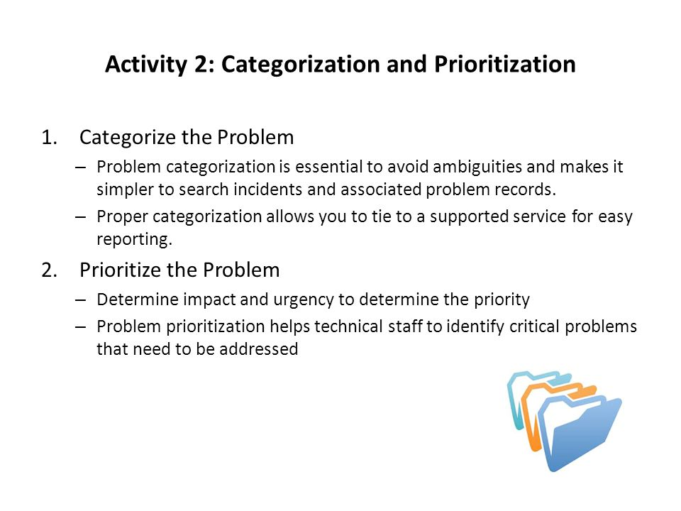 Activity 2: Categorization and Prioritization 1.Categorize the Problem – Problem categorization is essential to avoid ambiguities and makes it simpler to search incidents and associated problem records.
