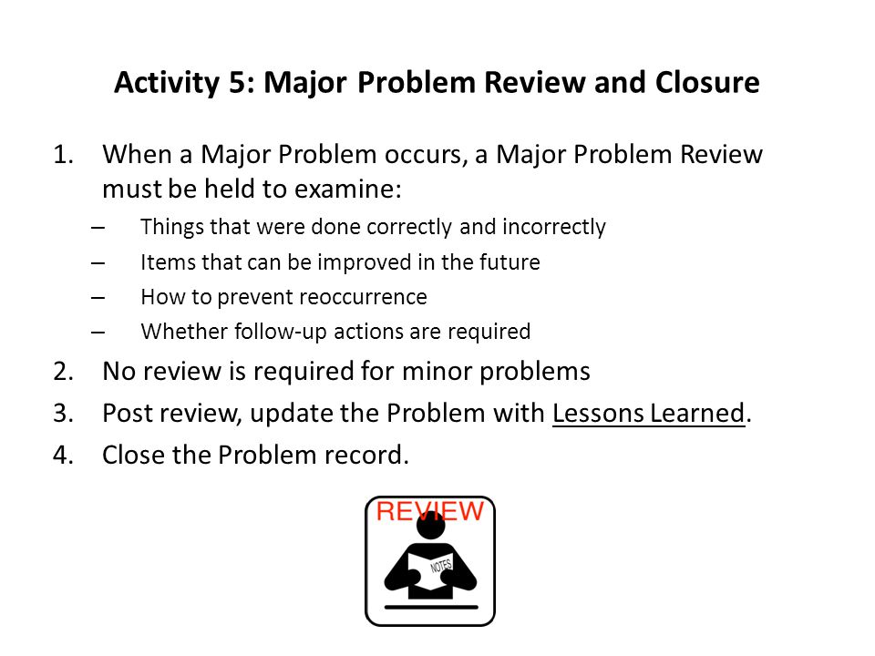 Activity 5: Major Problem Review and Closure 1.When a Major Problem occurs, a Major Problem Review must be held to examine: – Things that were done correctly and incorrectly – Items that can be improved in the future – How to prevent reoccurrence – Whether follow-up actions are required 2.No review is required for minor problems 3.Post review, update the Problem with Lessons Learned.