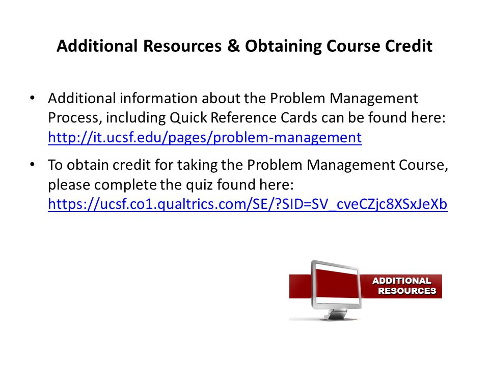 Additional Resources & Obtaining Course Credit Additional information about the Problem Management Process, including Quick Reference Cards can be found here: http://it.ucsf.edu/pages/problem-management http://it.ucsf.edu/pages/problem-management To obtain credit for taking the Problem Management Course, please complete the quiz found here: https://ucsf.co1.qualtrics.com/SE/?SID=SV_cveCZjc8XSxJeXb https://ucsf.co1.qualtrics.com/SE/?SID=SV_cveCZjc8XSxJeXb