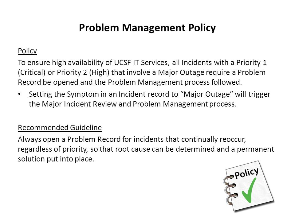 Problem Management Policy Policy To ensure high availability of UCSF IT Services, all Incidents with a Priority 1 (Critical) or Priority 2 (High) that involve a Major Outage require a Problem Record be opened and the Problem Management process followed.