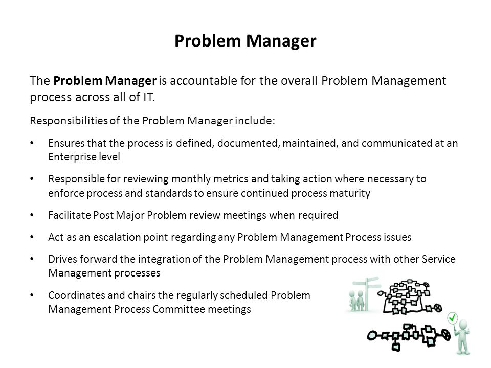 Problem Manager The Problem Manager is accountable for the overall Problem Management process across all of IT.