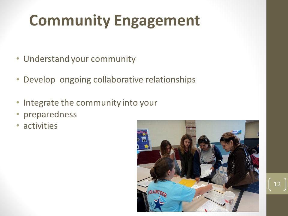 12 Community Engagement Understand your community Develop ongoing collaborative relationships Integrate the community into your preparedness activitie