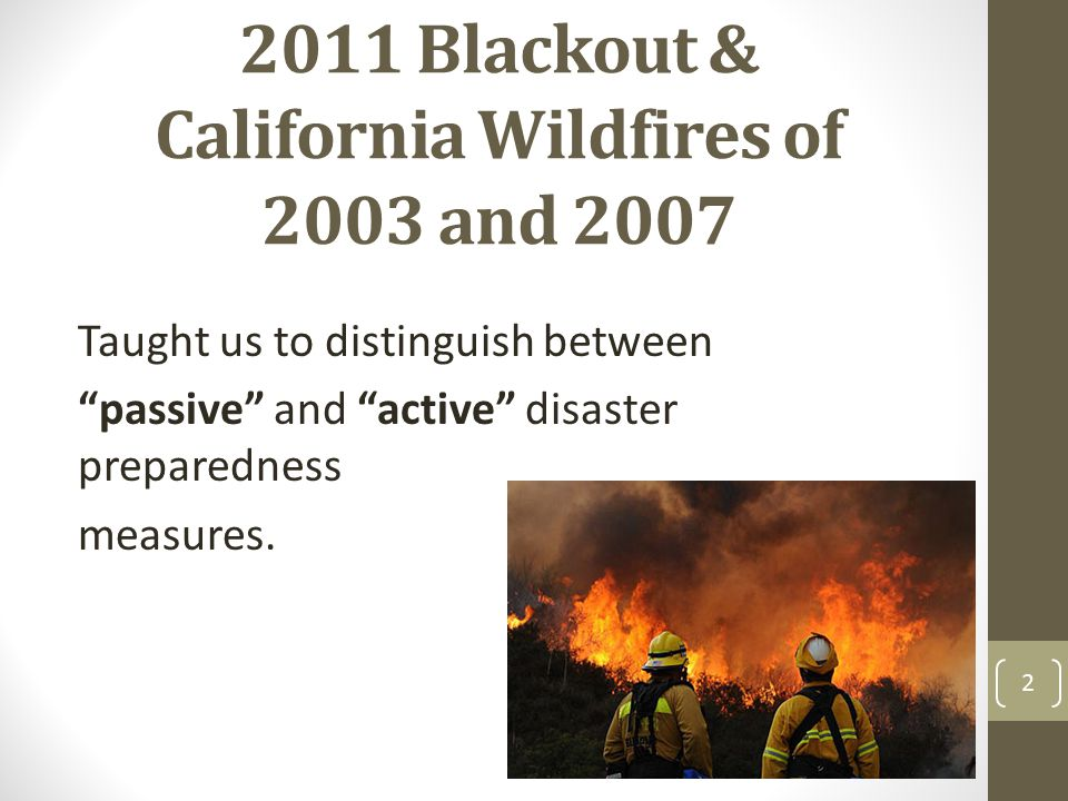 "2011 Blackout & California Wildfires of 2003 and 2007 2 Taught us to distinguish between ""passive"" and ""active"" disaster preparedness measures."
