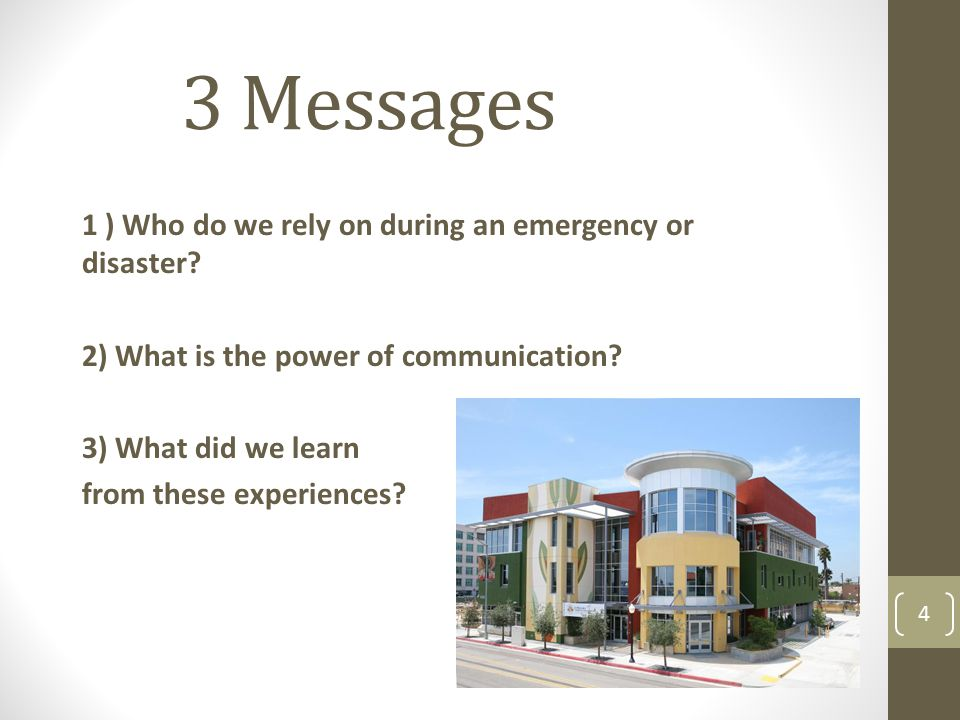 3 Messages 1 ) Who do we rely on during an emergency or disaster? 2) What is the power of communication? 3) What did we learn from these experiences?