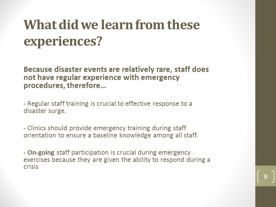 What did we learn from these experiences? Because disaster events are relatively rare, staff does not have regular experience with emergency procedure
