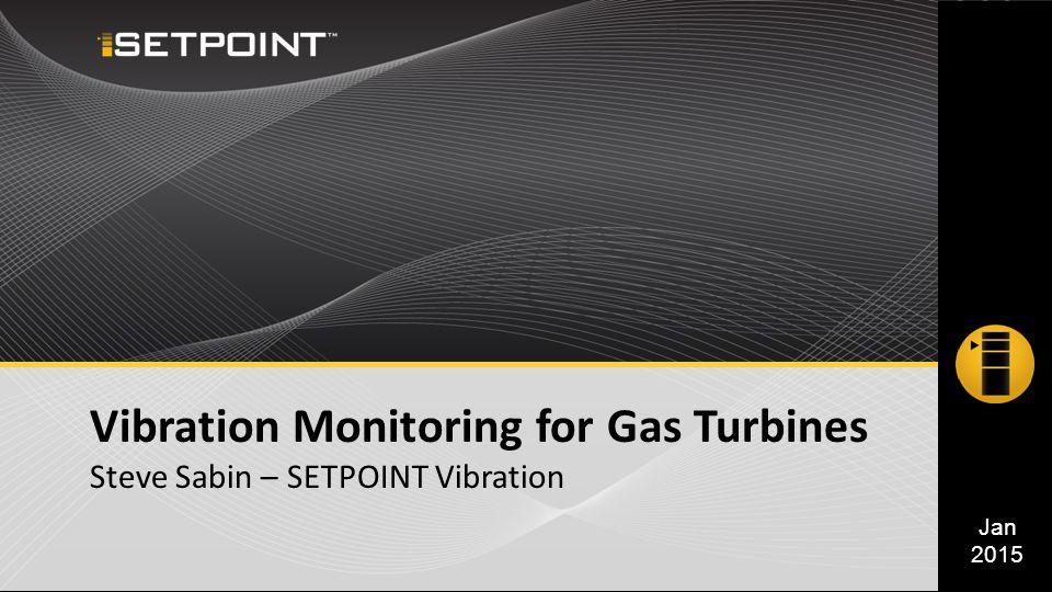 Vibration Monitoring for Gas Turbines Steve Sabin – SETPOINT Vibration Jan 2015