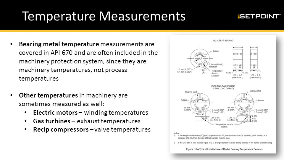 Temperature Measurements Bearing metal temperature measurements are covered in API 670 and are often included in the machinery protection system, sinc
