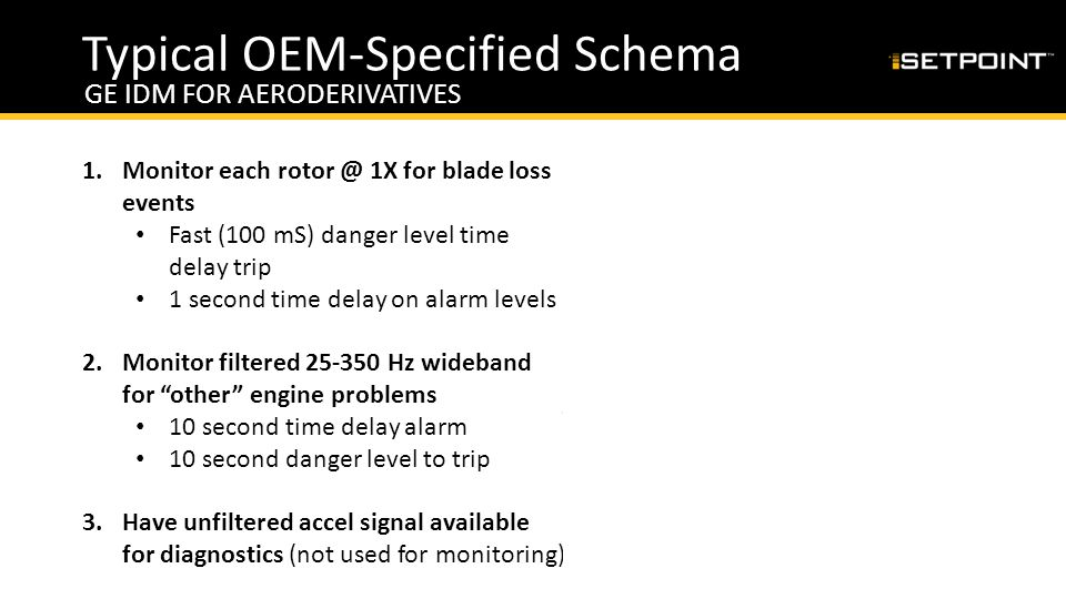 Typical OEM-Specified Schema GE IDM FOR AERODERIVATIVES 1.Monitor each rotor @ 1X for blade loss events Fast (100 mS) danger level time delay trip 1 s