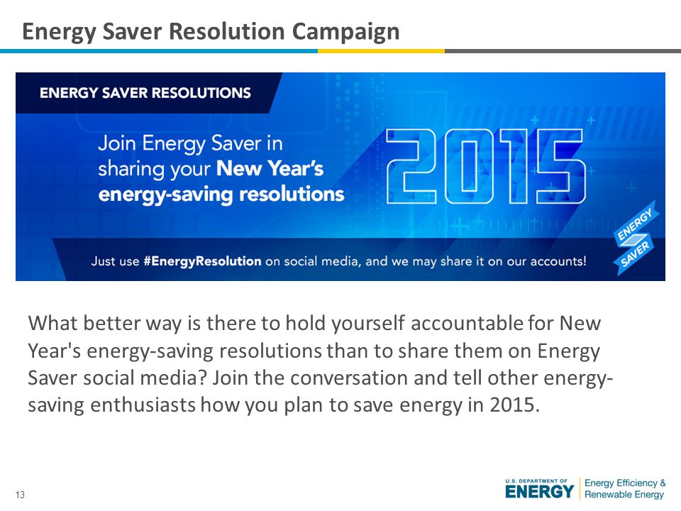 13 Energy Saver Resolution Campaign What better way is there to hold yourself accountable for New Year s energy-saving resolutions than to share them on Energy Saver social media.