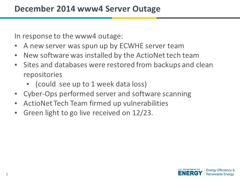 5 December 2014 www4 Server Outage In response to the www4 outage: A new server was spun up by ECWHE server team New software was installed by the ActioNet tech team Sites and databases were restored from backups and clean repositories (could see up to 1 week data loss) Cyber-Ops performed server and software scanning ActioNet Tech Team firmed up vulnerabilities Green light to go live received on 12/23.