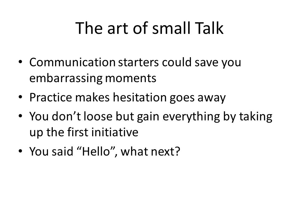 The art of small Talk Communication starters could save you embarrassing moments Practice makes hesitation goes away You don't loose but gain everything by taking up the first initiative You said Hello , what next
