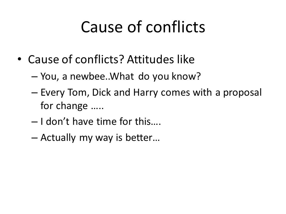 Cause of conflicts Cause of conflicts. Attitudes like – You, a newbee..What do you know.