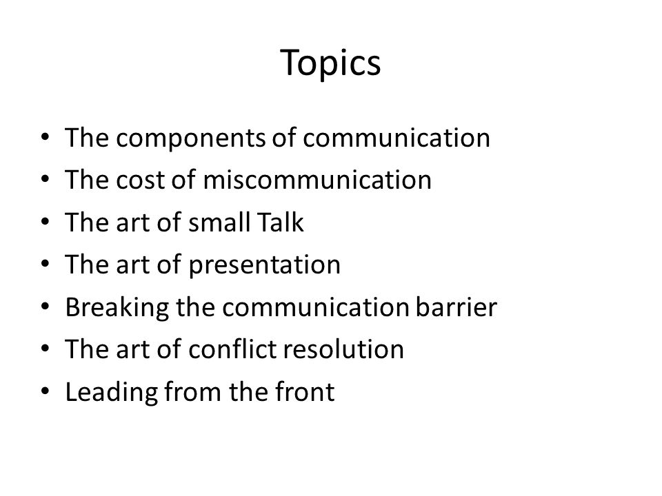 Topics The components of communication The cost of miscommunication The art of small Talk The art of presentation Breaking the communication barrier The art of conflict resolution Leading from the front