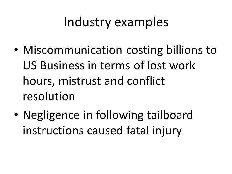 Industry examples Miscommunication costing billions to US Business in terms of lost work hours, mistrust and conflict resolution Negligence in following tailboard instructions caused fatal injury