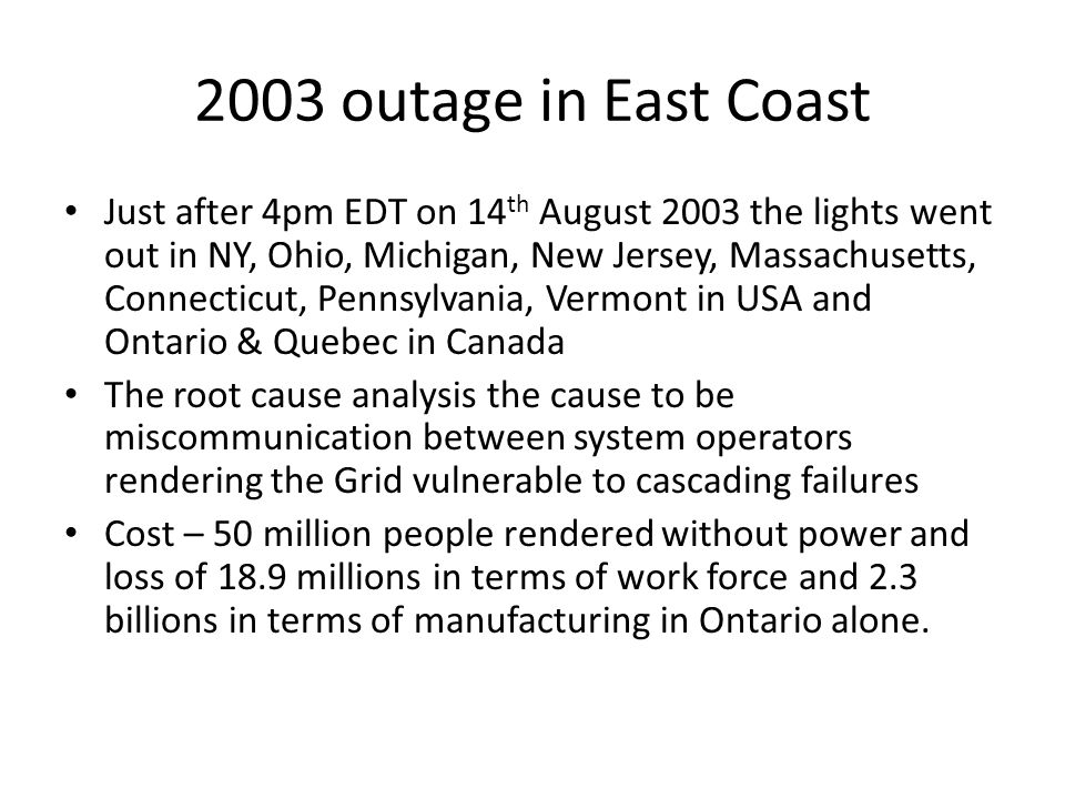 2003 outage in East Coast Just after 4pm EDT on 14 th August 2003 the lights went out in NY, Ohio, Michigan, New Jersey, Massachusetts, Connecticut, Pennsylvania, Vermont in USA and Ontario & Quebec in Canada The root cause analysis the cause to be miscommunication between system operators rendering the Grid vulnerable to cascading failures Cost – 50 million people rendered without power and loss of 18.9 millions in terms of work force and 2.3 billions in terms of manufacturing in Ontario alone.