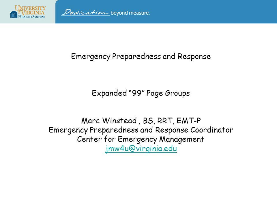 Emergency Preparedness and Response Expanded 99 Page Groups Marc Winstead, BS, RRT, EMT-P Emergency Preparedness and Response Coordinator Center for Emergency Management jmw4u@virginia.edu jmw4u@virginia.edu