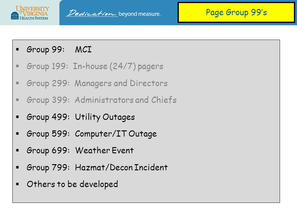  Group 99:MCI  Group 199: In-house (24/7) pagers  Group 299: Managers and Directors  Group 399: Administrators and Chiefs  Group 499: Utility Outages  Group 599:Computer/IT Outage  Group 699:Weather Event  Group 799:Hazmat/Decon Incident  Others to be developed Page Group 99's