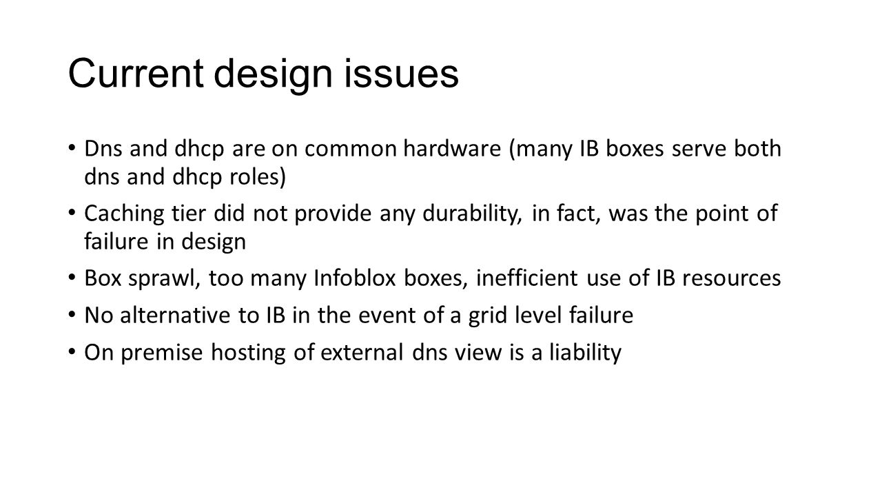 Current design issues Dns and dhcp are on common hardware (many IB boxes serve both dns and dhcp roles) Caching tier did not provide any durability, in fact, was the point of failure in design Box sprawl, too many Infoblox boxes, inefficient use of IB resources No alternative to IB in the event of a grid level failure On premise hosting of external dns view is a liability