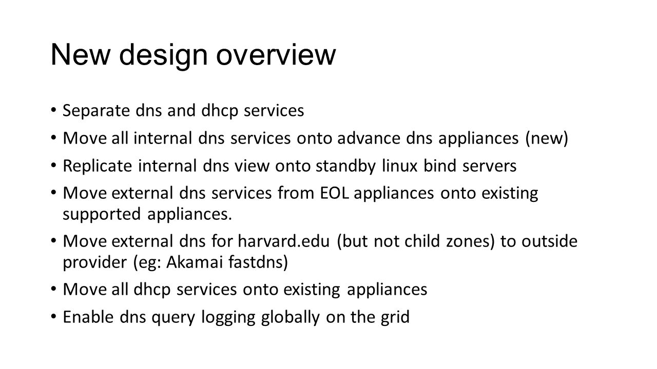 New design overview Separate dns and dhcp services Move all internal dns services onto advance dns appliances (new) Replicate internal dns view onto standby linux bind servers Move external dns services from EOL appliances onto existing supported appliances.
