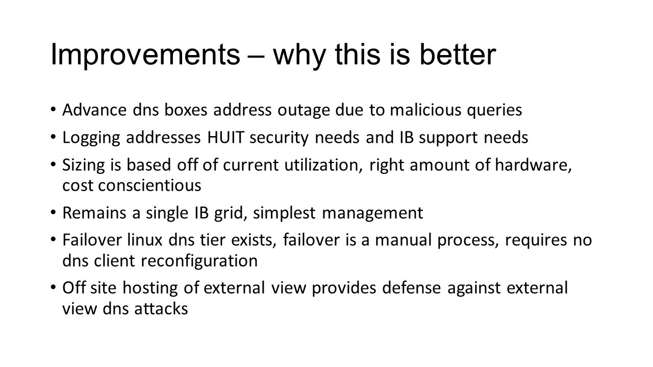 Improvements – why this is better Advance dns boxes address outage due to malicious queries Logging addresses HUIT security needs and IB support needs Sizing is based off of current utilization, right amount of hardware, cost conscientious Remains a single IB grid, simplest management Failover linux dns tier exists, failover is a manual process, requires no dns client reconfiguration Off site hosting of external view provides defense against external view dns attacks