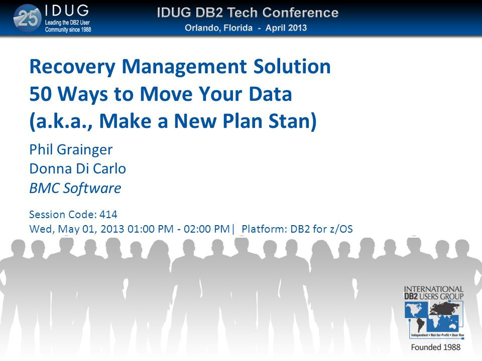 Recovery Management Solution 50 Ways to Move Your Data (a.k.a., Make a New Plan Stan) Phil Grainger Donna Di Carlo BMC Software Session Code: 414 Wed,