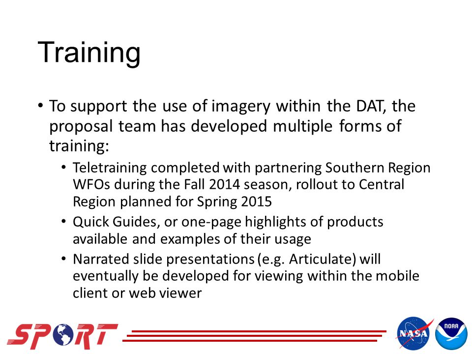 Training To support the use of imagery within the DAT, the proposal team has developed multiple forms of training: Teletraining completed with partnering Southern Region WFOs during the Fall 2014 season, rollout to Central Region planned for Spring 2015 Quick Guides, or one-page highlights of products available and examples of their usage Narrated slide presentations (e.g.
