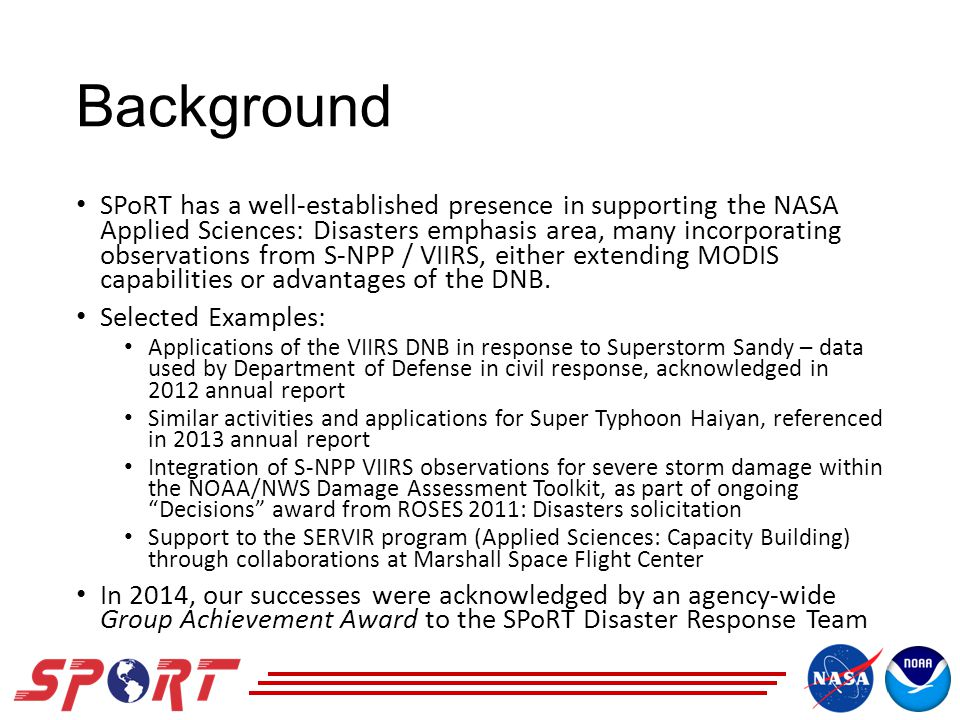 Background SPoRT has a well-established presence in supporting the NASA Applied Sciences: Disasters emphasis area, many incorporating observations from S-NPP / VIIRS, either extending MODIS capabilities or advantages of the DNB.