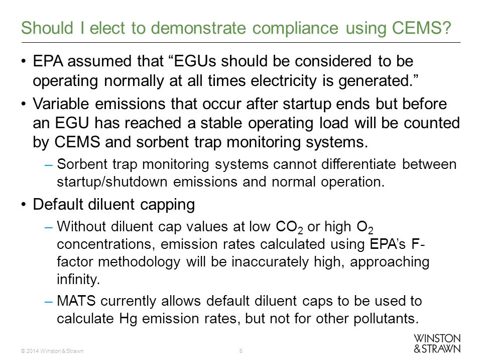 © 2014 Winston & Strawn6 EPA assumed that EGUs should be considered to be operating normally at all times electricity is generated. Variable emissions that occur after startup ends but before an EGU has reached a stable operating load will be counted by CEMS and sorbent trap monitoring systems.