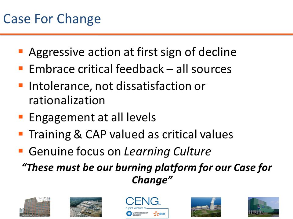 Case For Change …  Aggressive action at first sign of decline  Embrace critical feedback – all sources  Intolerance, not dissatisfaction or rationalization  Engagement at all levels  Training & CAP valued as critical values  Genuine focus on Learning Culture These must be our burning platform for our Case for Change
