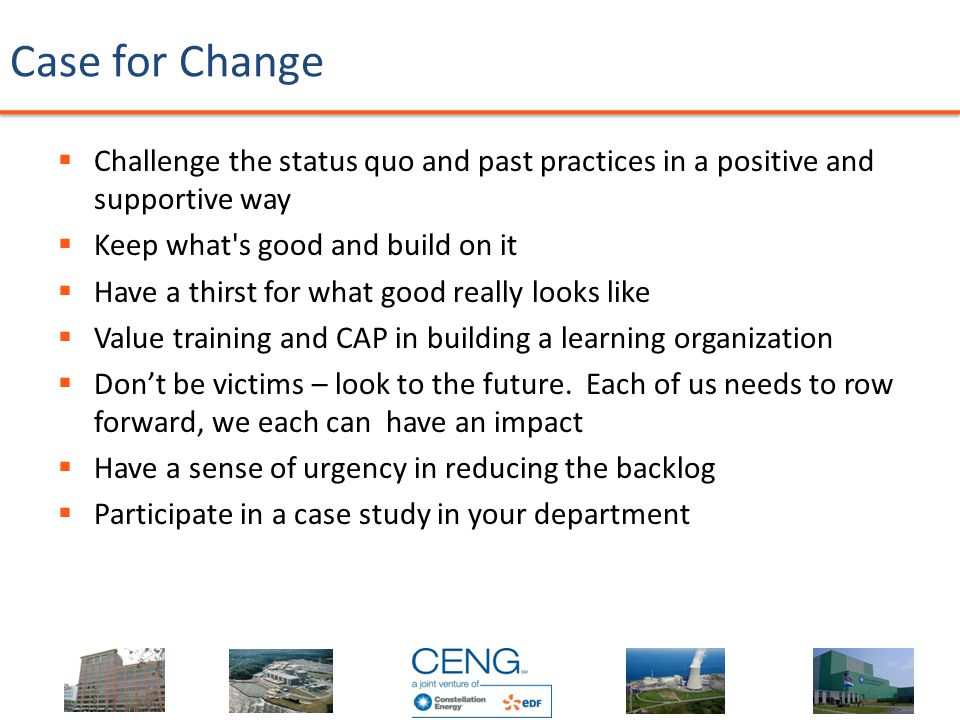 Case for Change  Challenge the status quo and past practices in a positive and supportive way  Keep what s good and build on it  Have a thirst for what good really looks like  Value training and CAP in building a learning organization  Don't be victims – look to the future.
