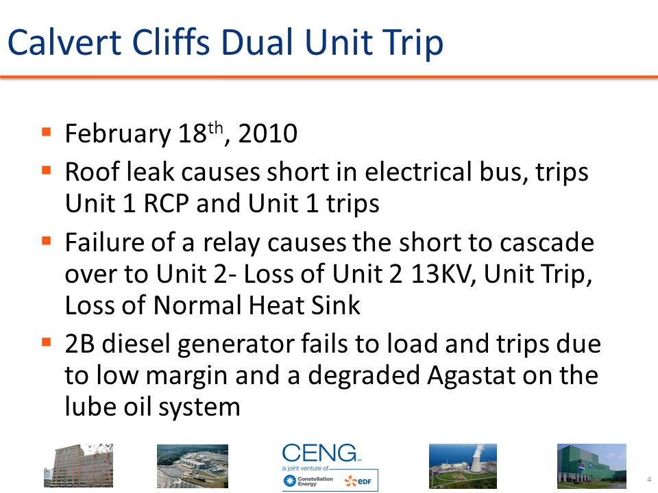 Calvert Cliffs Dual Unit Trip  February 18 th, 2010  Roof leak causes short in electrical bus, trips Unit 1 RCP and Unit 1 trips  Failure of a rela