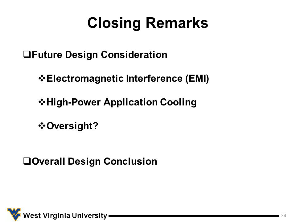 Closing Remarks 34 West Virginia University  Future Design Consideration  Electromagnetic Interference (EMI)  High-Power Application Cooling  Oversight.