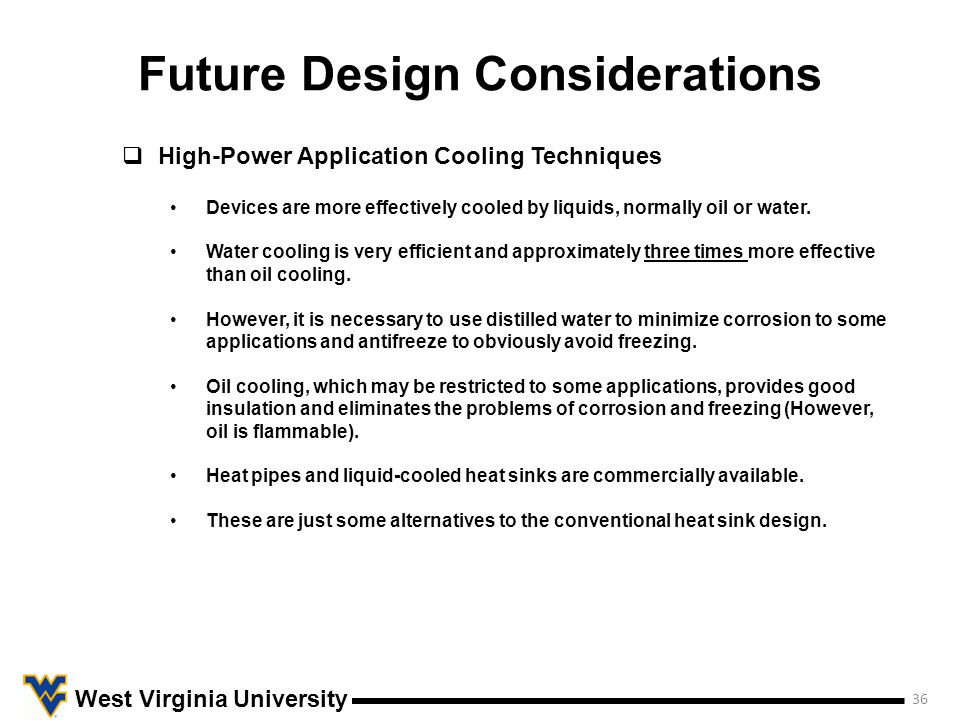 Future Design Considerations 36 West Virginia University  High-Power Application Cooling Techniques Devices are more effectively cooled by liquids, normally oil or water.