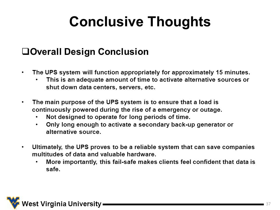 Conclusive Thoughts 37 West Virginia University  Overall Design Conclusion The UPS system will function appropriately for approximately 15 minutes.