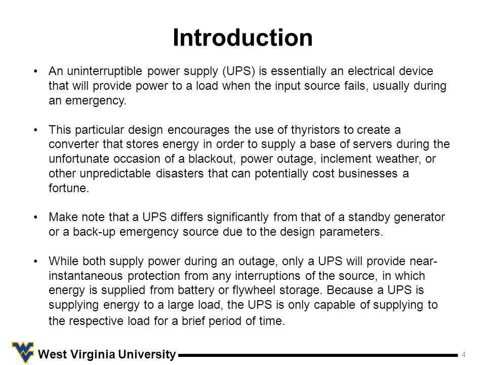 Introduction 4 West Virginia University An uninterruptible power supply (UPS) is essentially an electrical device that will provide power to a load when the input source fails, usually during an emergency.