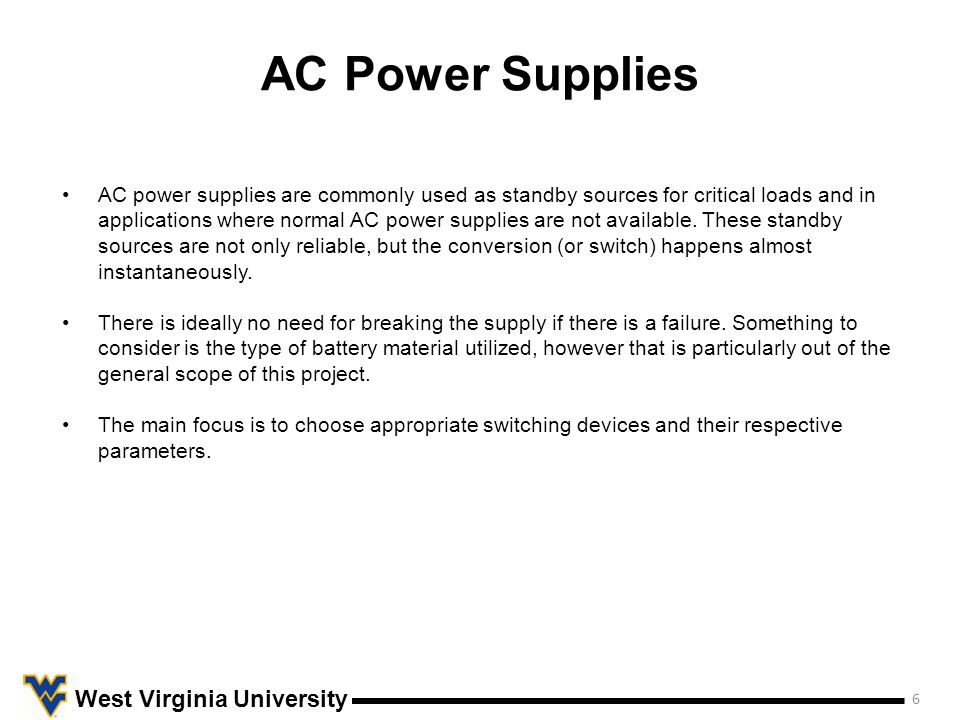 AC Power Supplies 6 West Virginia University AC power supplies are commonly used as standby sources for critical loads and in applications where normal AC power supplies are not available.