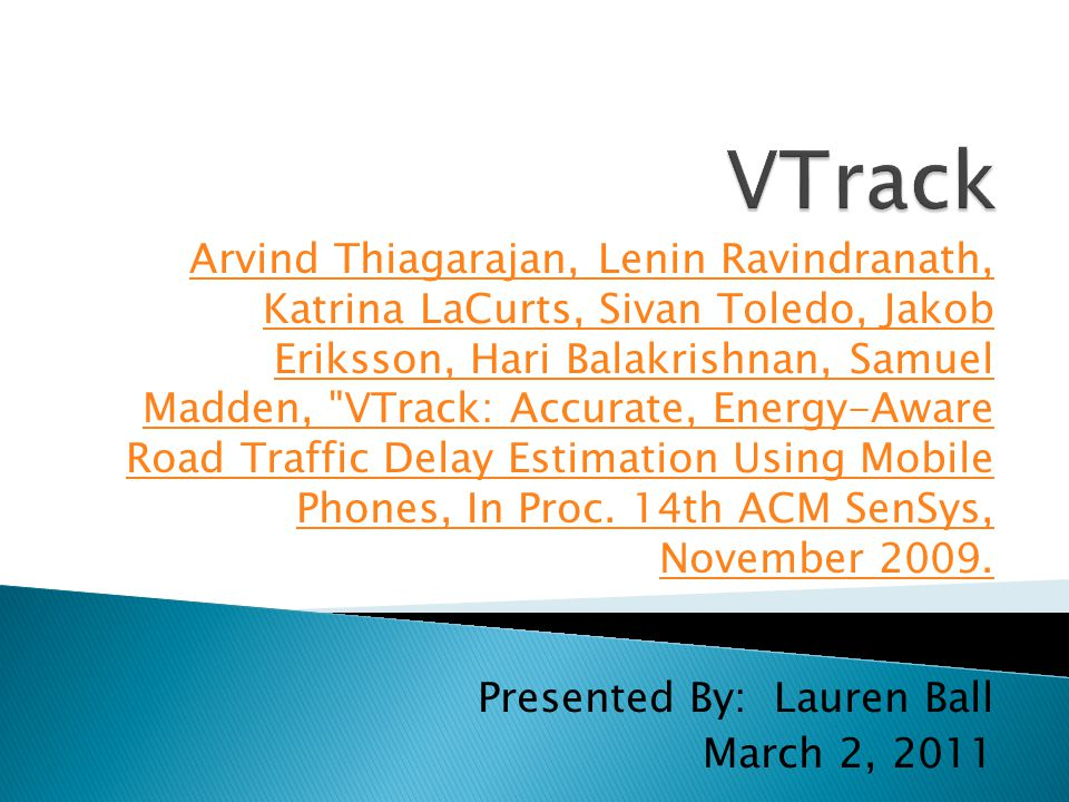 Presented By: Lauren Ball March 2, 2011 Arvind Thiagarajan, Lenin Ravindranath, Katrina LaCurts, Sivan Toledo, Jakob Eriksson, Hari Balakrishnan, Samuel Madden, VTrack: Accurate, Energy-Aware Road Traffic Delay Estimation Using Mobile Phones, In Proc.