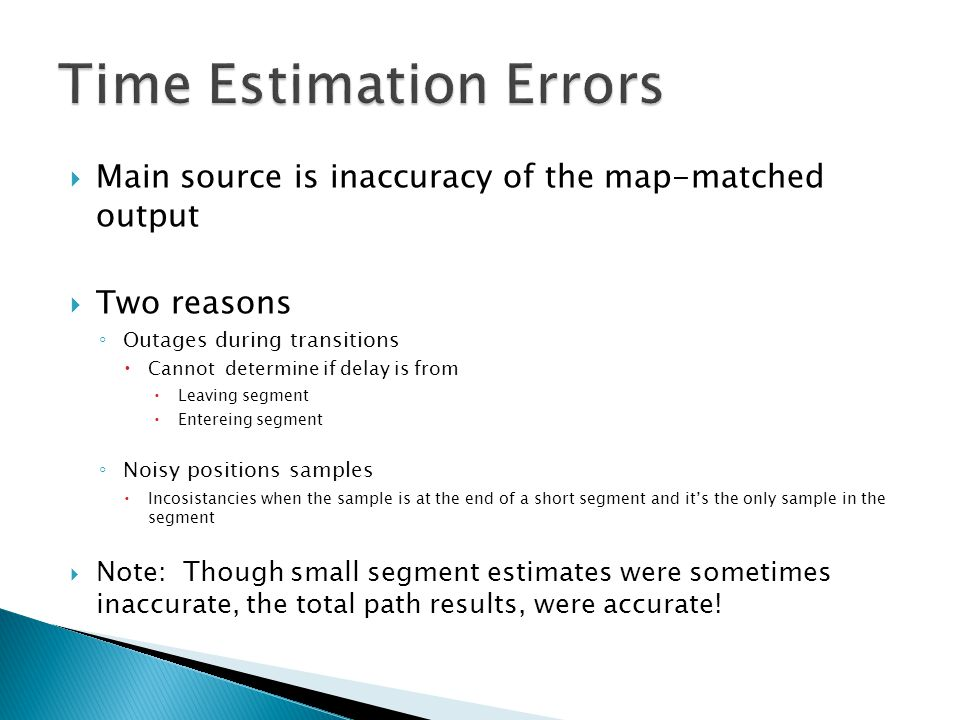  Main source is inaccuracy of the map-matched output  Two reasons ◦ Outages during transitions  Cannot determine if delay is from  Leaving segment  Entereing segment ◦ Noisy positions samples  Incosistancies when the sample is at the end of a short segment and it's the only sample in the segment  Note: Though small segment estimates were sometimes inaccurate, the total path results, were accurate!