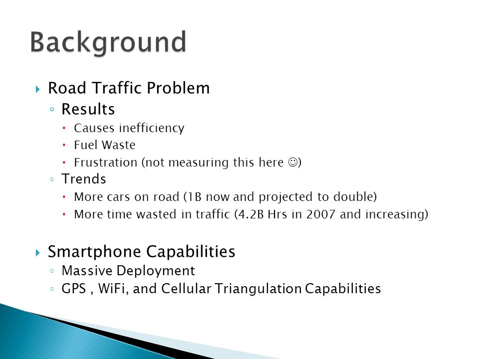  Road Traffic Problem ◦ Results  Causes inefficiency  Fuel Waste  Frustration (not measuring this here ) ◦ Trends  More cars on road (1B now and projected to double)  More time wasted in traffic (4.2B Hrs in 2007 and increasing)  Smartphone Capabilities ◦ Massive Deployment ◦ GPS, WiFi, and Cellular Triangulation Capabilities