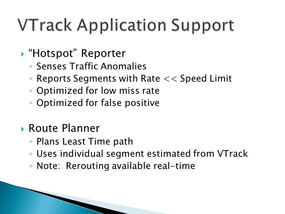  Hotspot Reporter ◦ Senses Traffic Anomalies ◦ Reports Segments with Rate << Speed Limit ◦ Optimized for low miss rate ◦ Optimized for false positive  Route Planner ◦ Plans Least Time path ◦ Uses individual segment estimated from VTrack ◦ Note: Rerouting available real-time