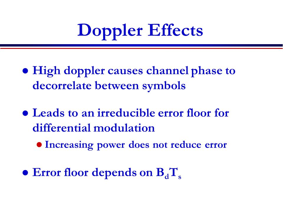 Doppler Effects High doppler causes channel phase to decorrelate between symbols Leads to an irreducible error floor for differential modulation Incre