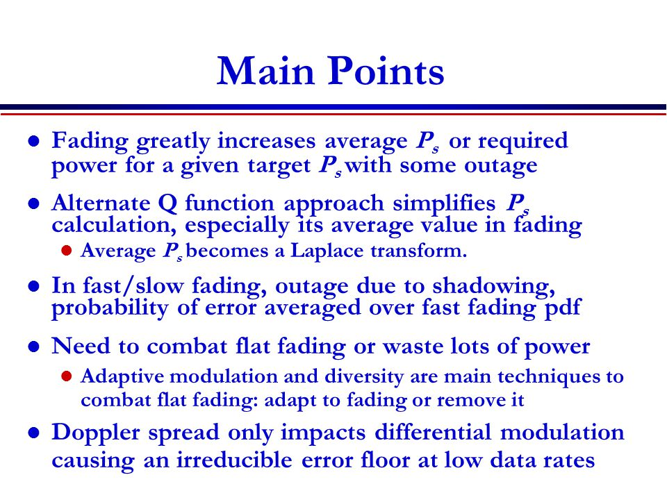 Main Points Fading greatly increases average P s or required power for a given target P s with some outage Alternate Q function approach simplifies P s calculation, especially its average value in fading Average P s becomes a Laplace transform.