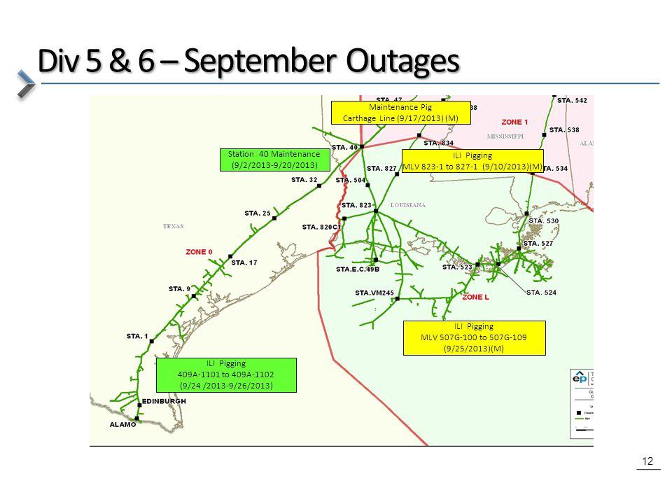 12 Div 5 & 6 – September Outages ILI Pigging 409A-1101 to 409A-1102 (9/24 /2013-9/26/2013) Station 40 Maintenance (9/2/2013-9/20/2013) ILI Pigging MLV 823-1 to 827-1 (9/10/2013)(M) Maintenance Pig Carthage Line (9/17/2013) (M) ILI Pigging MLV 507G-100 to 507G-109 (9/25/2013)(M)