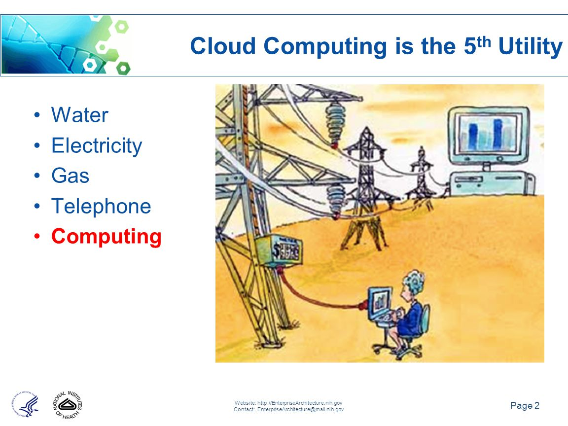 Page 2 Website: http://EnterpriseArchitecture.nih.gov Contact: EnterpriseArchitecture@mail.nih.gov Water Electricity Gas Telephone Computing Cloud Computing is the 5 th Utility