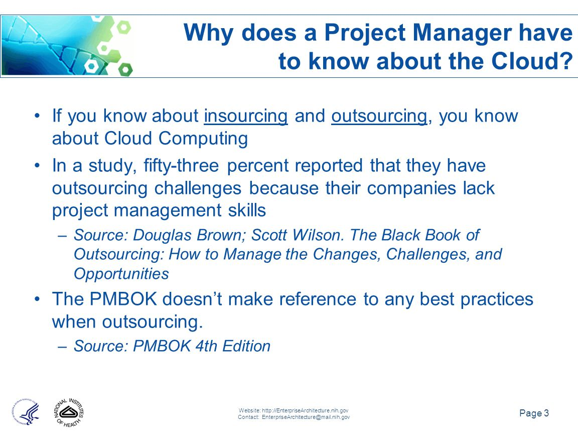 Page 3 Website: http://EnterpriseArchitecture.nih.gov Contact: EnterpriseArchitecture@mail.nih.gov If you know about insourcing and outsourcing, you know about Cloud Computing In a study, fifty-three percent reported that they have outsourcing challenges because their companies lack project management skills –Source: Douglas Brown; Scott Wilson.
