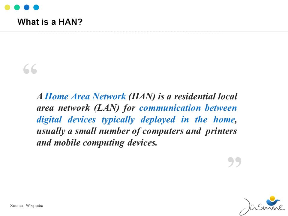 What is a HAN? A Home Area Network (HAN) is a residential local area network (LAN) for communication between digital devices typically deployed in the