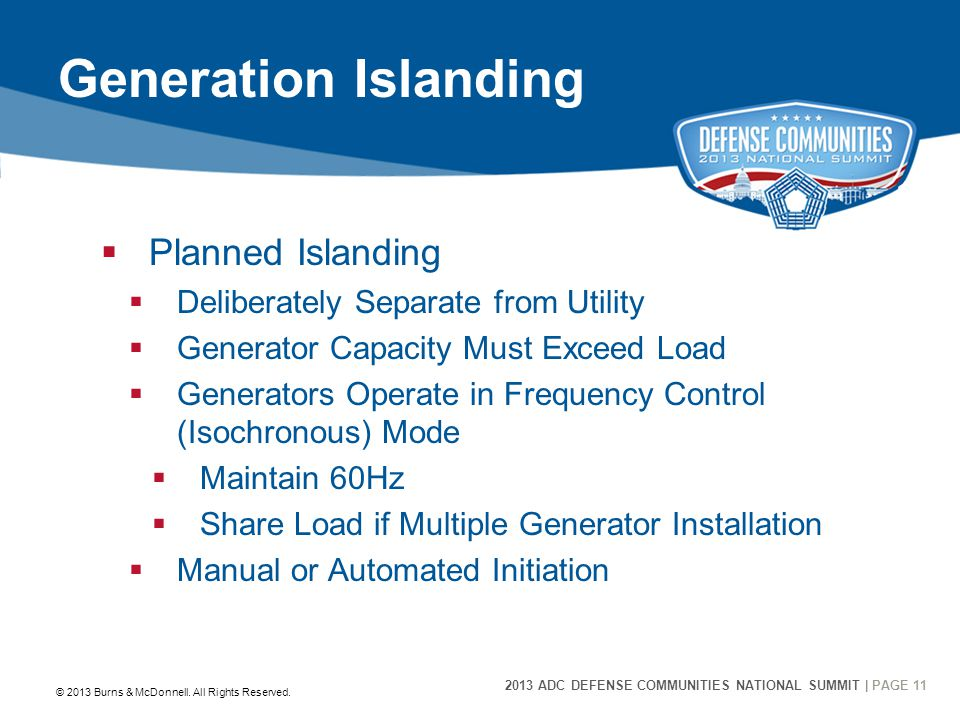 2013 ADC DEFENSE COMMUNITIES NATIONAL SUMMIT | PAGE 11 11 Generation Islanding  Planned Islanding  Deliberately Separate from Utility  Generator Capacity Must Exceed Load  Generators Operate in Frequency Control (Isochronous) Mode  Maintain 60Hz  Share Load if Multiple Generator Installation  Manual or Automated Initiation © 2013 Burns & McDonnell.