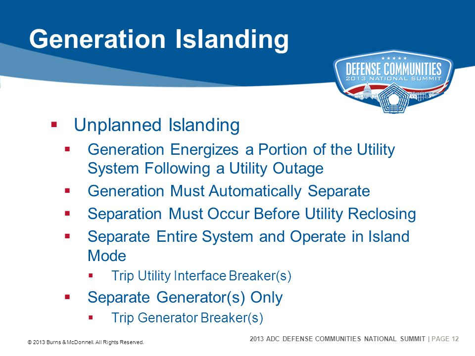2013 ADC DEFENSE COMMUNITIES NATIONAL SUMMIT | PAGE 12 12 Generation Islanding  Unplanned Islanding  Generation Energizes a Portion of the Utility System Following a Utility Outage  Generation Must Automatically Separate  Separation Must Occur Before Utility Reclosing  Separate Entire System and Operate in Island Mode  Trip Utility Interface Breaker(s)  Separate Generator(s) Only  Trip Generator Breaker(s) © 2013 Burns & McDonnell.